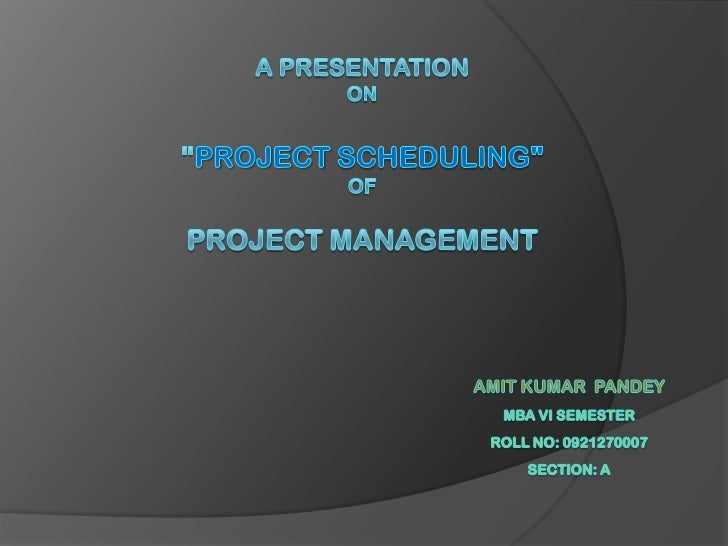 "A Presentation ON""Project Scheduling""OFProject Management<br />Amit Kumar  pandey<br />MBA Vi Semester<br />Roll No: 09212..."