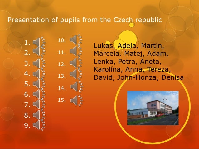 Presentation of pupils from the Czech republic 1.  10.  2.  11.  3.  12.  4.  13.  5. 6. 7. 8. 9.  14. 15.  Lukas, Adela, ...