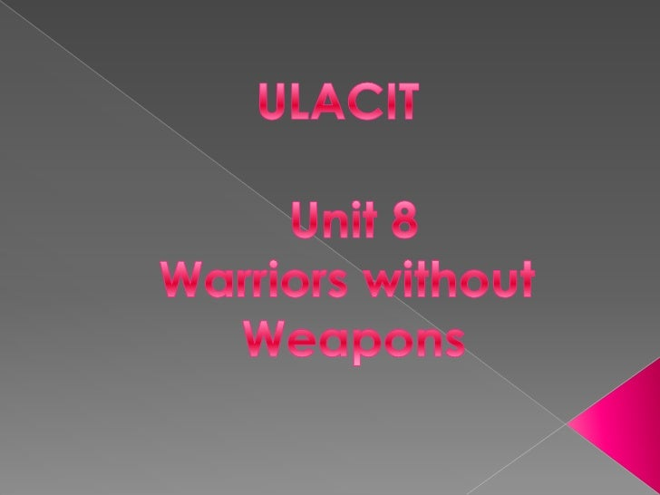 ULACIT<br />Unit 8<br />Warriorswithout<br />Weapons<br />
