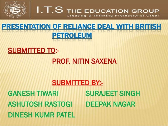 PRESENTATION OF RELIANCE DEAL WITH BRITISH             PETROLEUM SUBMITTED TO:-            PROF. NITIN SAXENA            S...