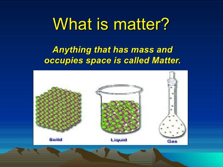 What is matter? Anything that has mass and occupies space is called Matter.