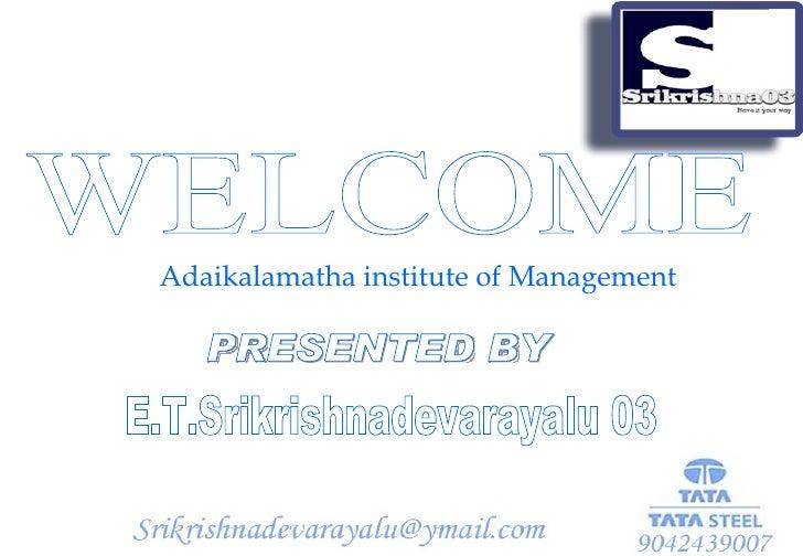 Adaikalamatha institute of Management  WELCOME PRESENTED BY E.T.Srikrishnadevarayalu 03