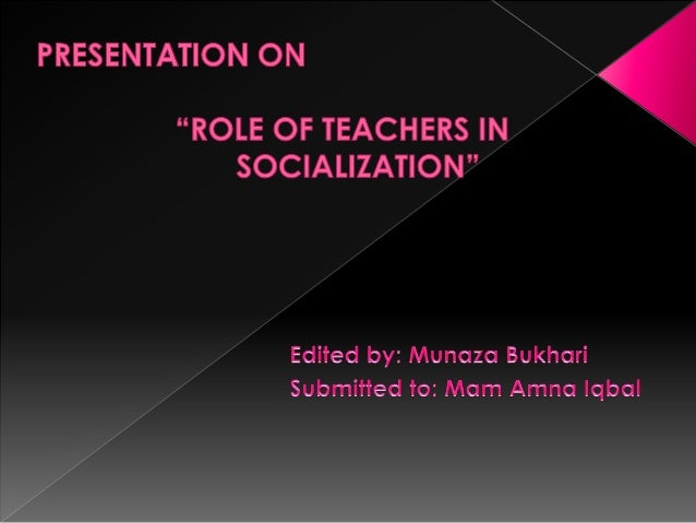 "PRESENTATION ON     ""ROLE OF TEACHERS IN SOCIALIZATION""  Edited by:  Munaza Bukhari Submified to:  Mom Amna Iqbal"