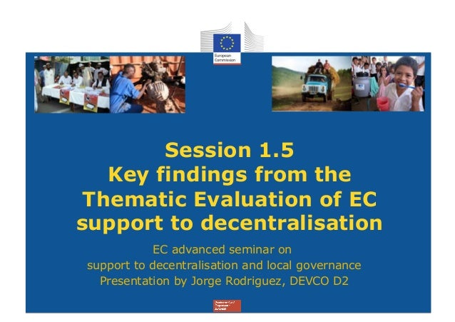 Session 1.5   Key findings from the Thematic Evaluation of ECsupport to decentralisation            EC advanced seminar on...