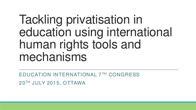 Tackling privatisation in education using international human rights tools and mechanisms EDUCATION INTERNATIONAL 7TH CONG...