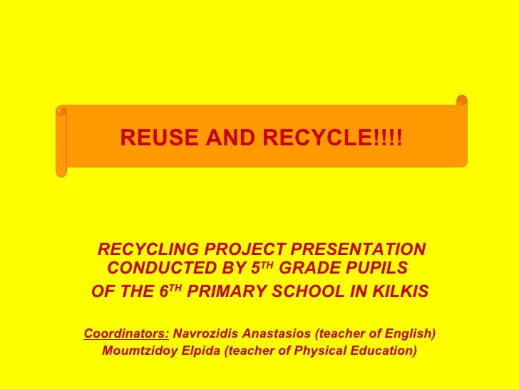 REUSE AND RECYCLE!!!!  RECYCLING PROJECT PRESENTATION   CONDUCTED BY 5TH GRADE PUPILS OF THE 6TH PRIMARY SCHOOL IN KILKISC...