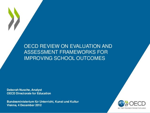 OECD REVIEW ON EVALUATION AND           ASSESSMENT FRAMEWORKS FOR           IMPROVING SCHOOL OUTCOMESDeborah Nusche, Analy...