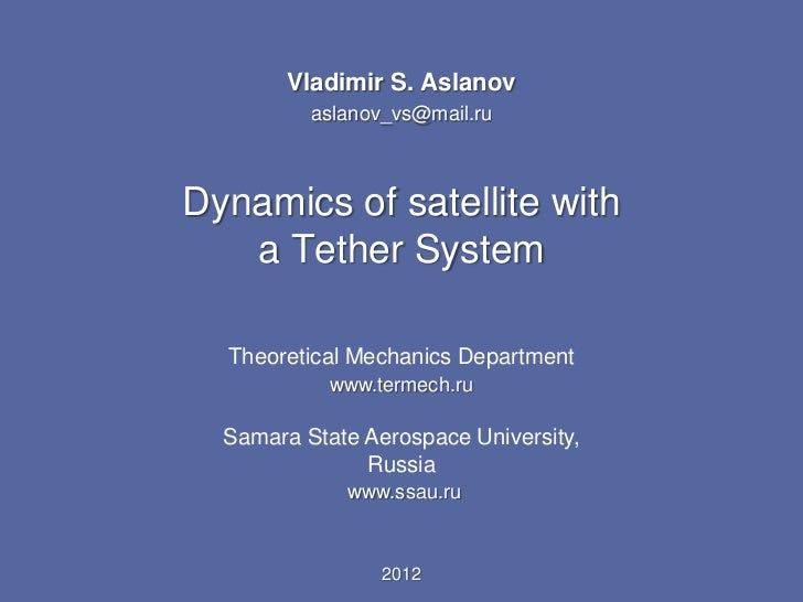 Vladimir S. Aslanov          aslanov_vs@mail.ruDynamics of satellite with   a Tether System  Theoretical Mechanics Departm...