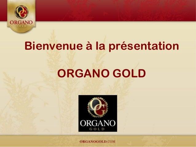 Bienvenue à la présentation ORGANO GOLD