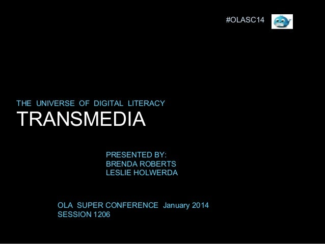 #OLASC14  THE UNIVERSE OF DIGITAL LITERACY  TRANSMEDIA PRESENTED BY: BRENDA ROBERTS LESLIE HOLWERDA  OLA SUPER CONFERENCE ...