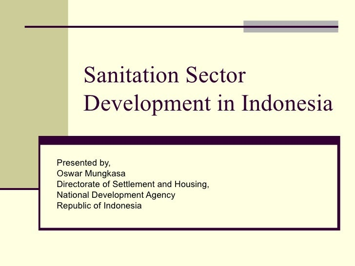 Sanitation Sector      Development in IndonesiaPresented by,Oswar MungkasaDirectorate of Settlement and Housing,National D...
