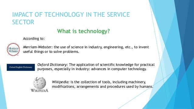 impact of technology in service industry Impact of technology on the financial sector all lawyers with financial sector ( fs ) clients need to focus on how technology is revolutionising the financial industry and truly reflect that in their practices .