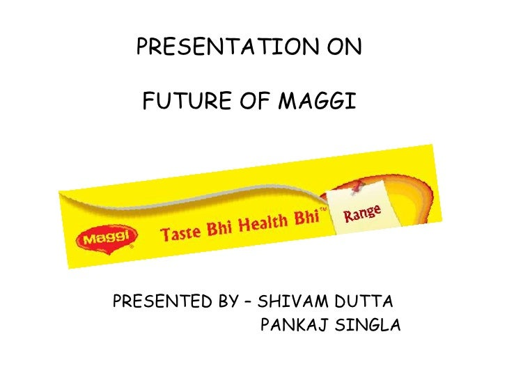 PRESENTATION ONFUTURE OF MAGGI<br />PRESENTED BY – SHIVAM DUTTA<br />                               PANKAJ SINGLA <br />