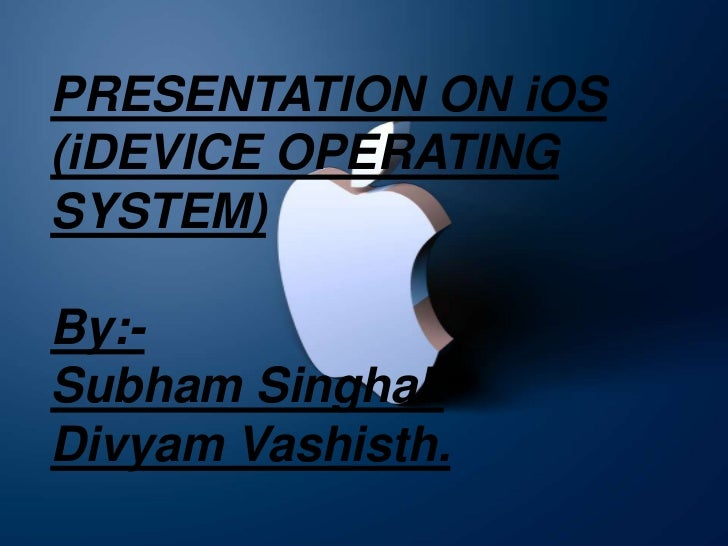 PRESENTATION ON iOS(iDEVICE OPERATINGSYSTEM)By:-Subham Singhal.Divyam Vashisth.