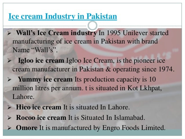 ice cream industry in pakistan Right now we have less usage of pudding in pakistan because of less promotion of pudding ice cream industry is dominating this whole segment because of intensive advertisement if pudding and yogurt started their effective marketing strategies then it will be serious condition for the yummy ice cream as well as walls and.