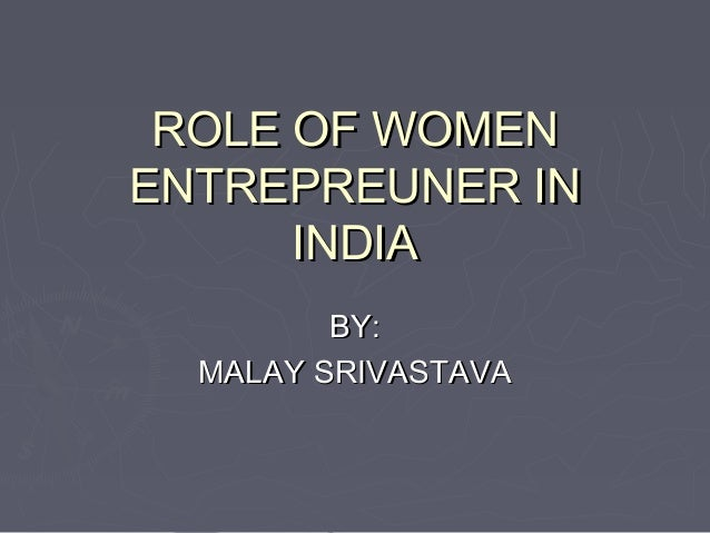 ROLE OF WOMEN ENTREPREUNER IN INDIA BY: MALAY SRIVASTAVA