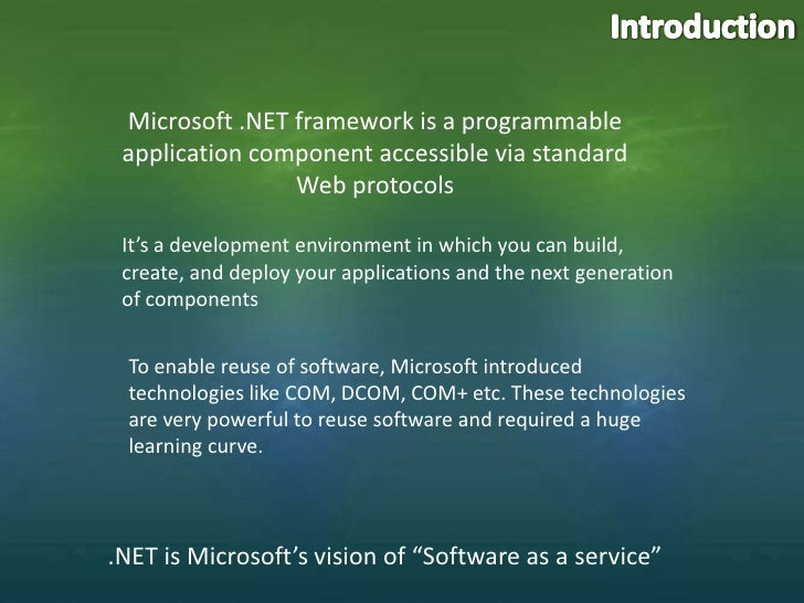 Introduction<br />Microsoft .NET framework is a programmable application component accessible via standard Web protocols<b...