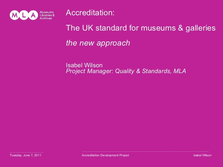 Accreditation: The UK standard for museums & galleries  the new approach  Isabel Wilson Project Manager: Quality & Standar...
