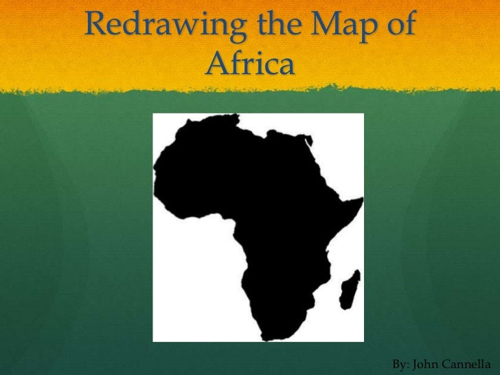Redrawing the Map of      Africa                  By: John Cannella
