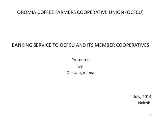 OROMIA COFFEE FARMERS COOPERATIVE UNION (OCFCU) BANKING SERVICE TO OCFCU AND ITS MEMBER COOPERATIVES Presented By Dessaleg...