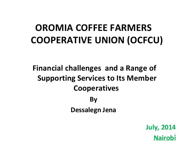 OROMIA COFFEE FARMERS COOPERATIVE UNION (OCFCU) Financial challenges and a Range of Supporting Services to Its Member Coop...