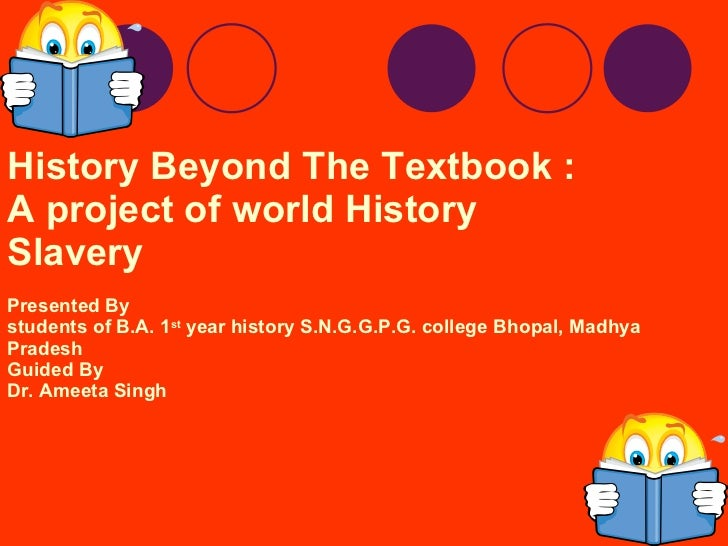 History Beyond The Textbook : A project of world History Slavery Presented By  students of B.A. 1 st  year history S.N.G.G...