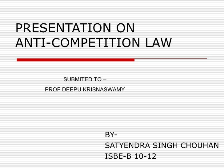 PRESENTATION ON  ANTI-COMPETITION LAW BY- SATYENDRA SINGH CHOUHAN ISBE-B 10-12  SUBMITED TO – PROF DEEPU KRISNASWAMY