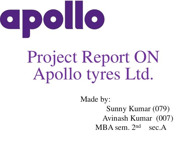 Project Report ON Apollo tyres Ltd. Made by: Sunny Kumar (079) Avinash Kumar (007) MBA sem. 2nd sec.A