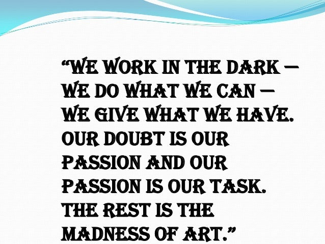 """""""We Work in the dark — we do what we can — we give what we have. Our doubt is our passion and our passion is our task. The..."""