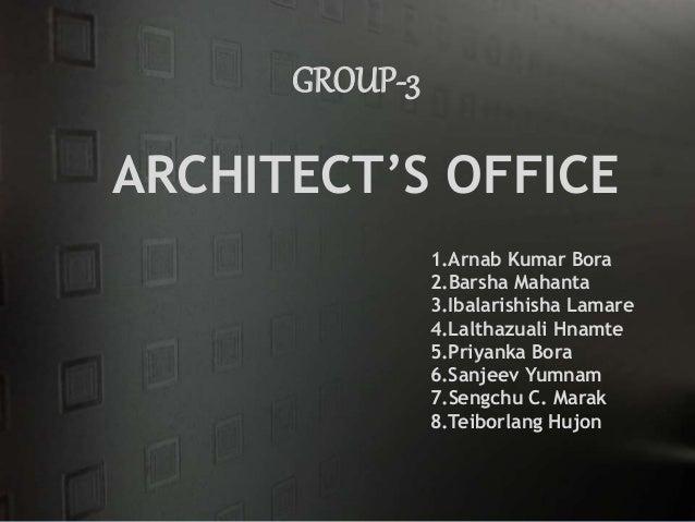 GROUP-3 ARCHITECT'S OFFICE 1.Arnab Kumar Bora 2.Barsha Mahanta 3.Ibalarishisha Lamare 4.Lalthazuali Hnamte 5.Priyanka Bora...