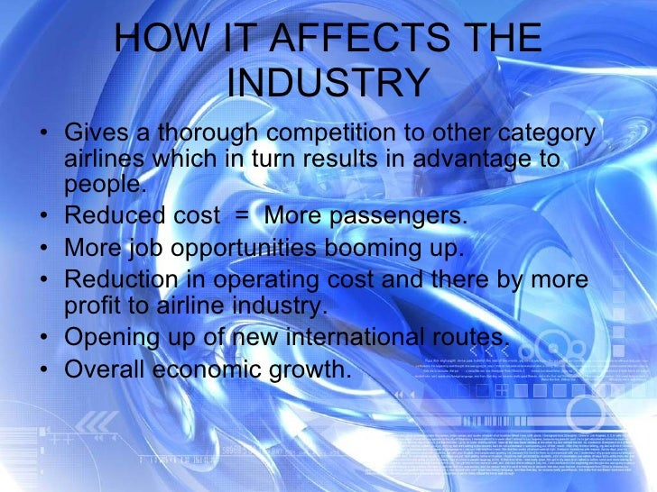 HOW IT AFFECTS THE INDUSTRY <ul><li>Gives a thorough competition to other category airlines which in turn results in advan...