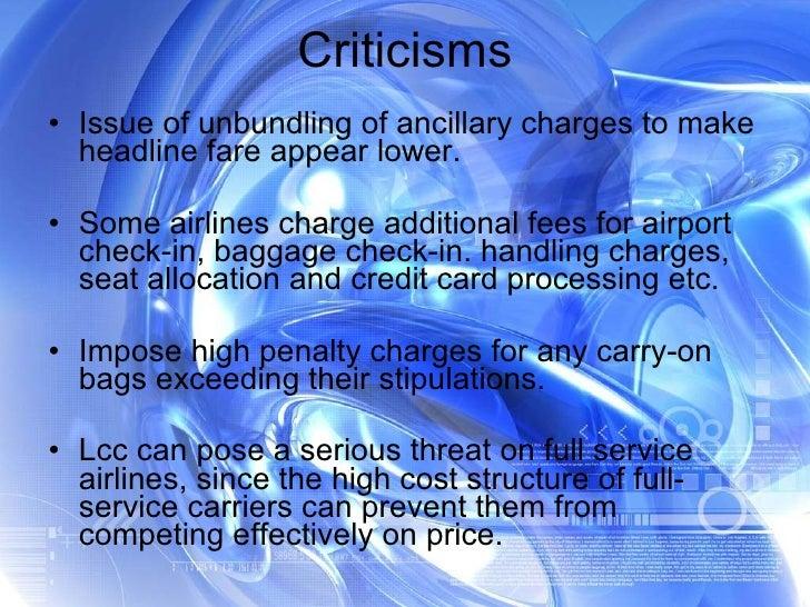 Criticisms <ul><li>Issue of unbundling of ancillary charges to make headline fare appear lower. </li></ul><ul><li>Some air...