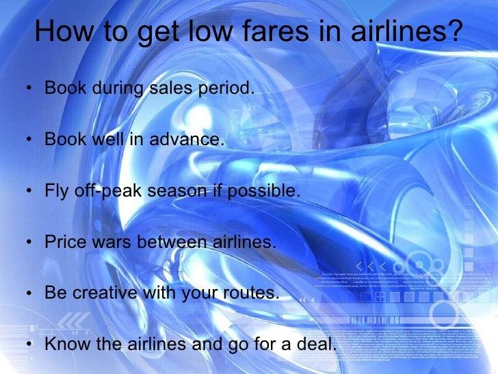 How to get low fares in airlines? <ul><li>Book during sales period. </li></ul><ul><li>Book well in advance. </li></ul><ul>...