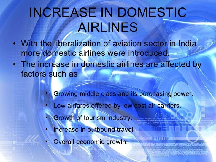 INCREASE IN DOMESTIC AIRLINES <ul><li>With the liberalization of aviation sector in India more domestic airlines were intr...