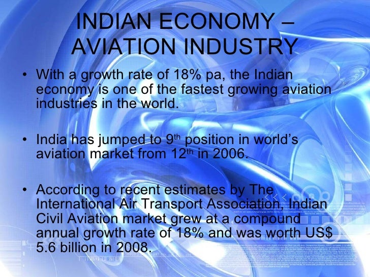 INDIAN ECONOMY – AVIATION INDUSTRY <ul><li>With a growth rate of 18% pa, the Indian economy is one of the fastest growing ...