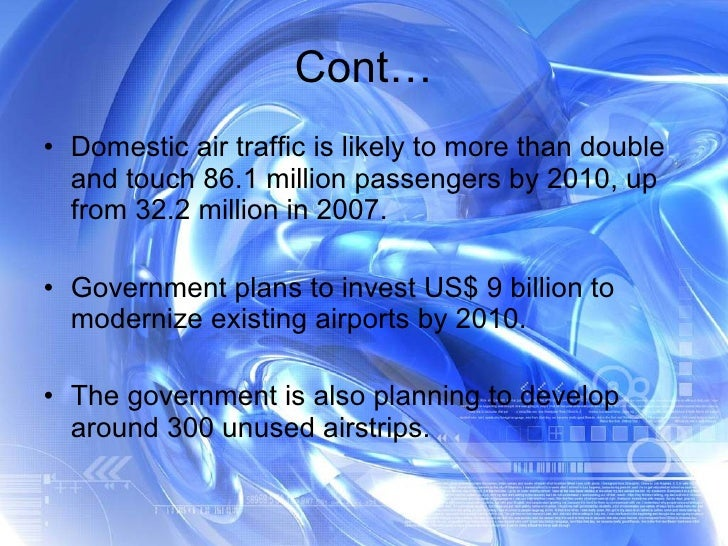 Cont… <ul><li>Domestic air traffic is likely to more than double and touch 86.1 million passengers by 2010, up from 32.2 m...