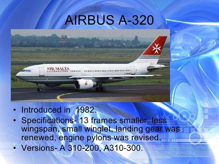 AIRBUS A-320 <ul><li>Introduced in  1982. </li></ul><ul><li>Specifications- 13 frames smaller, less wingspan, small wingle...