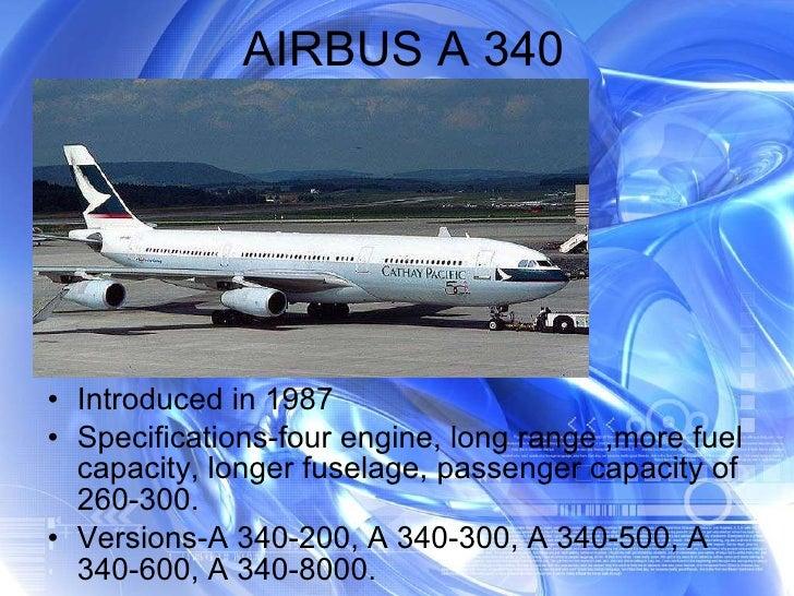 AIRBUS A 340 <ul><li>Introduced in 1987 </li></ul><ul><li>Specifications-four engine, long range ,more fuel capacity, long...