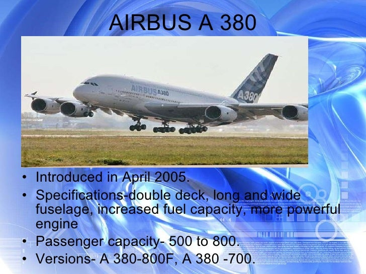 AIRBUS A 380 <ul><li>Introduced in April 2005. </li></ul><ul><li>Specifications-double deck, long and wide fuselage, incre...