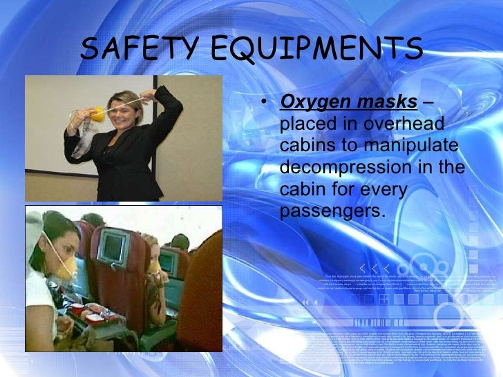SAFETY EQUIPMENTS <ul><li>Oxygen masks  – placed in overhead cabins to manipulate decompression in the cabin for every pas...