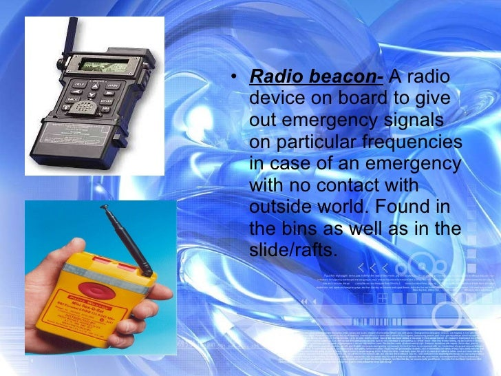 <ul><li>Radio beacon-  A radio device on board to give out emergency signals on particular frequencies in case of an emerg...