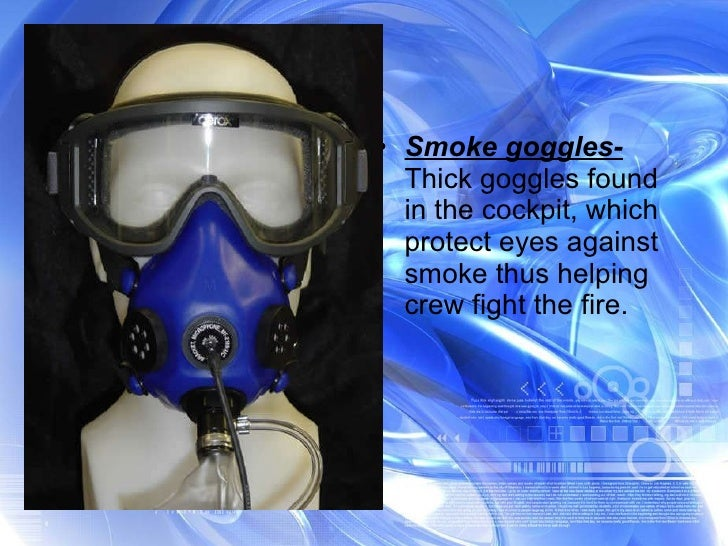 <ul><li>Smoke goggles-  Thick goggles found in the cockpit, which protect eyes against smoke thus helping crew fight the f...
