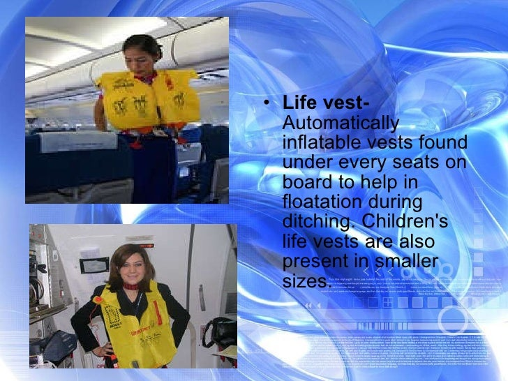 <ul><li>Life vest-  Automatically inflatable vests found under every seats on board to help in floatation during ditching....