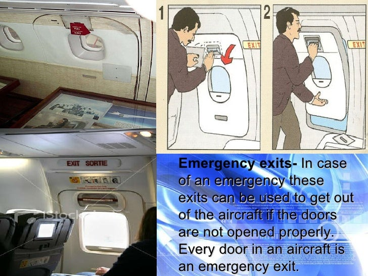 Emergency exits-  In case of an emergency these exits can be used to get out of the aircraft if the doors are not opened p...