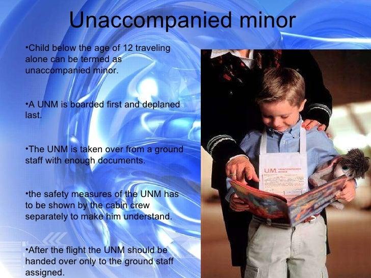 Unaccompanied minor  <ul><li>Child below the age of 12 traveling alone can be termed as unaccompanied minor. </li></ul><ul...