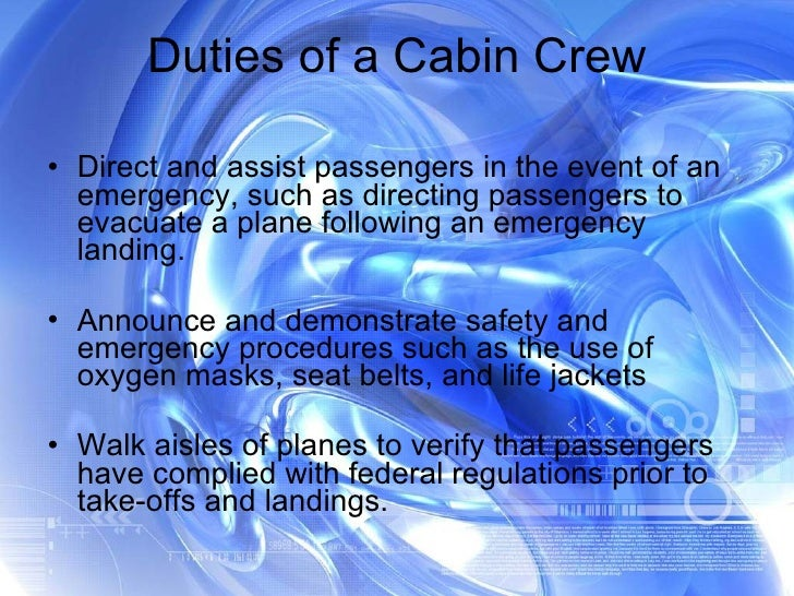 Duties of a Cabin Crew <ul><li>Direct and assist passengers in the event of an emergency, such as directing passengers to ...