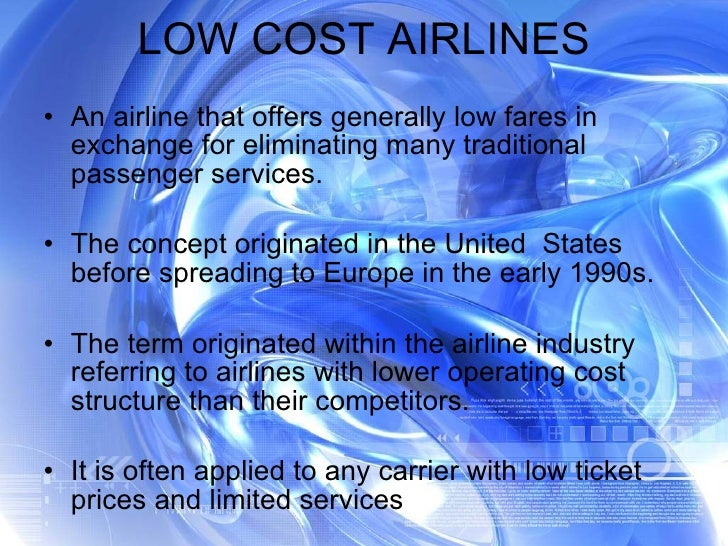LOW COST AIRLINES <ul><li>An airline that offers generally low fares in exchange for eliminating many traditional passenge...