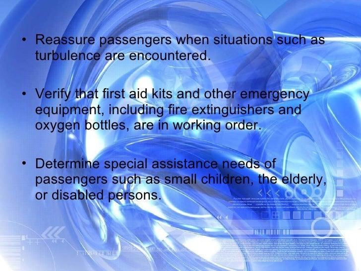 <ul><li>Reassure passengers when situations such as turbulence are encountered. </li></ul><ul><li>Verify that first aid ki...