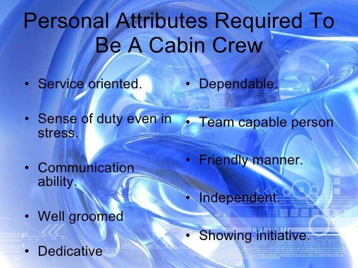 Personal Attributes Required To Be A Cabin Crew <ul><li>Service oriented. </li></ul><ul><li>Sense of duty even in stress. ...