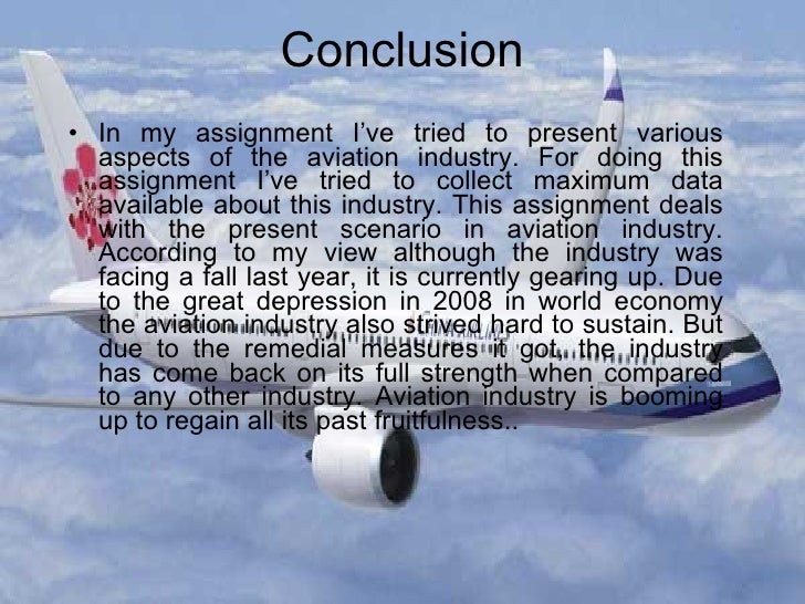 Conclusion   <ul><li>In my assignment I've tried to present various aspects of the aviation industry. For doing this assig...